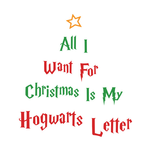 All I Want For Christmas is My Hogwarts Letter - Merry Christmas ...