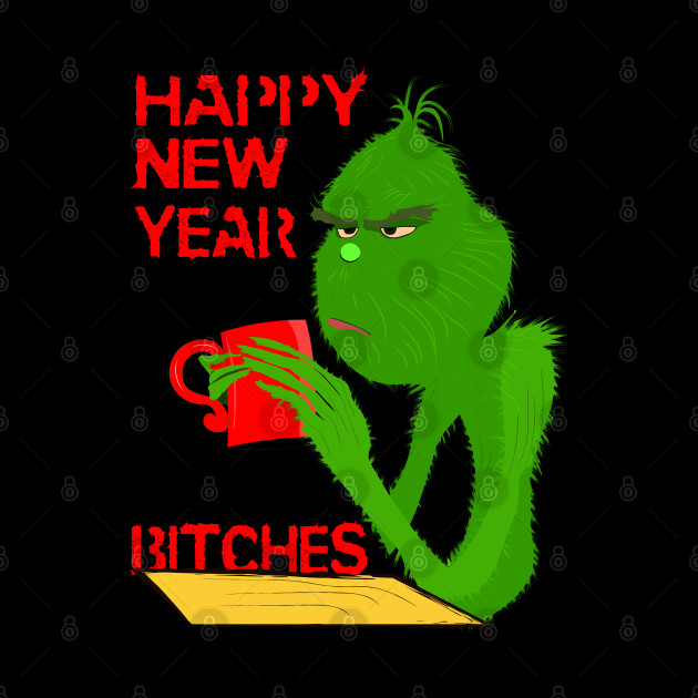 Happy New Year Bitches From The Bored Grinch