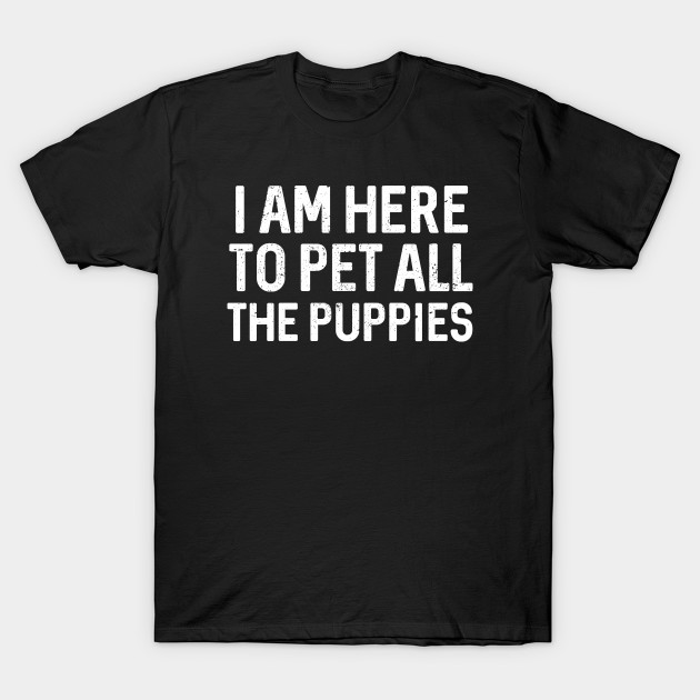 dca692cae92c Best Seller: I Am Here To Pet All The Puppies - Animate - T-Shirt ...
