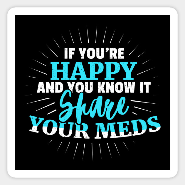 Happy Pills Sarcastic Share Your Meds Funny Crazy Quotes Graphic
