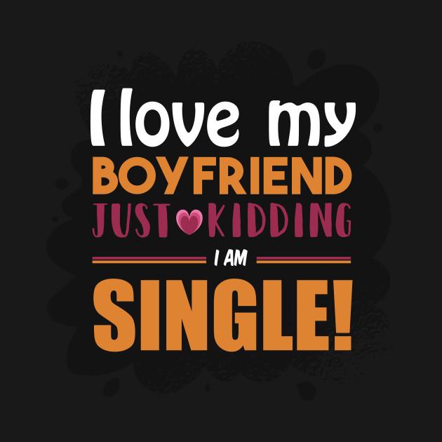 I Love my Boyfriend - Just Kidding I am Single