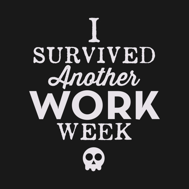 I Survived Another Work Week