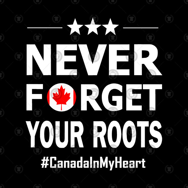 Never forget your roots. Canada in my heart