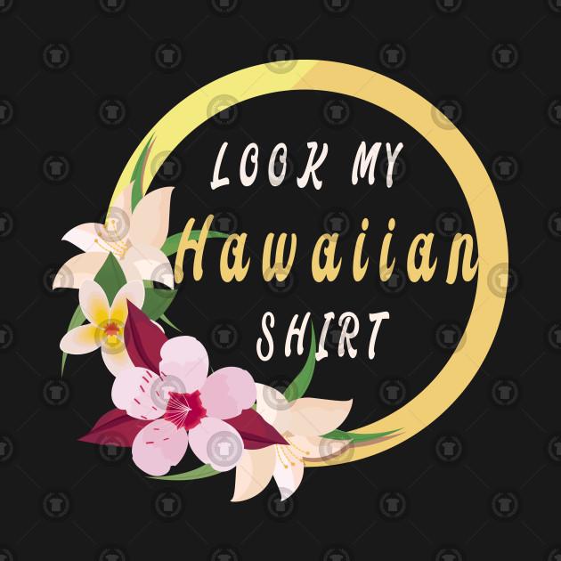 6746fa3e6 Look My Hawaiian Shirt Funny Cool Men Women - Hawaiian Gifts - Kids ...
