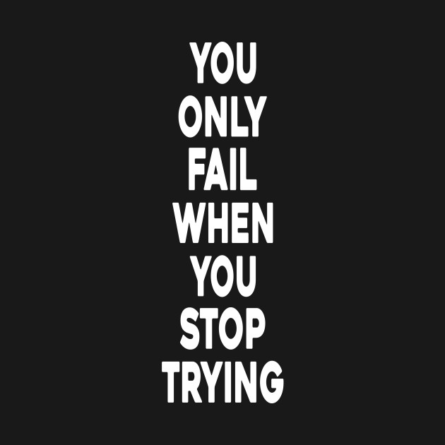 Inspirational Quotes About Failure: YOU ONLY FAIL WHEN YOU STOP TRYING T-SHIRT