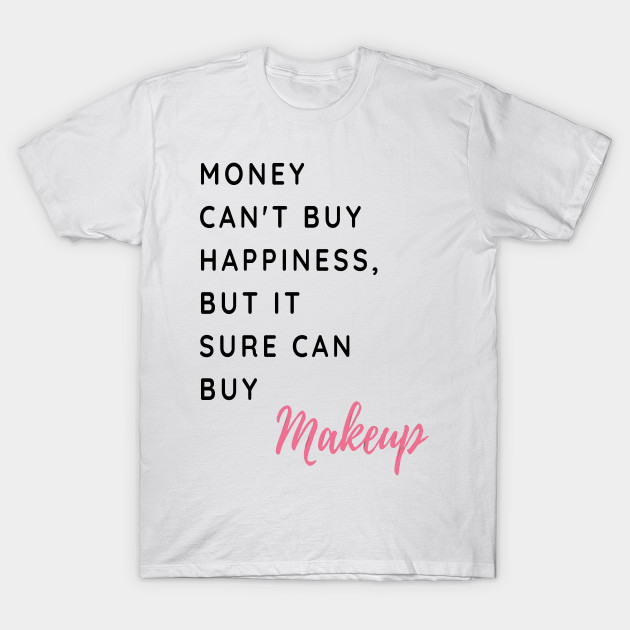 ce1bafb3d Money Can't Buy Happiness, But It Sure Can Buy Make Up Funny And Cute -  Shirts With Sayings Shirts With Quotes T-Shirt