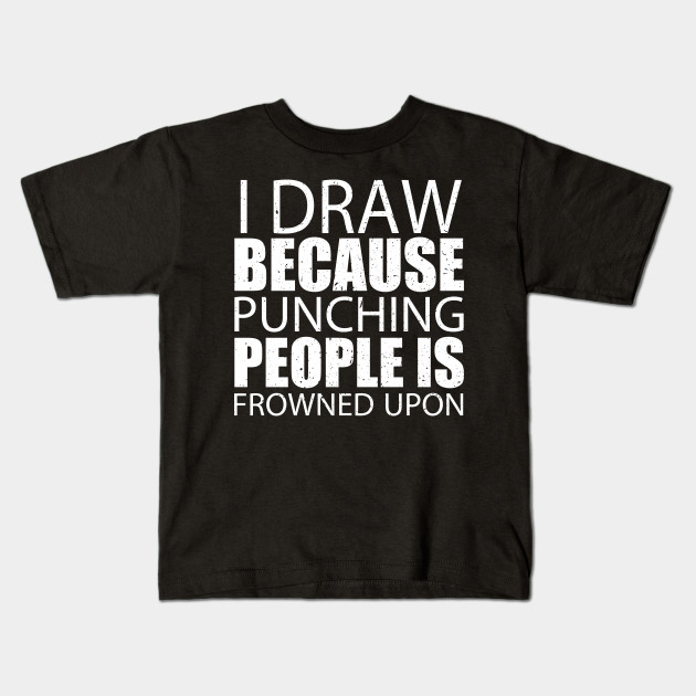 a77144d48 I Draw Because Punching People Is Frowned Upon – Custom T Kids T-Shirt