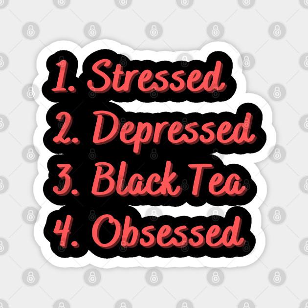 Stressed. Depressed. Black Tea. Obsessed.