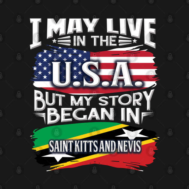 I May Live In The USA But My Story Began In Saint Kitts and Nevis - Gift For Kittian With Kittian Flag Heritage Roots From Saint Kitts and Nevis