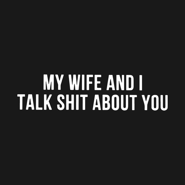 My Wife And I Talk Shit About You Wife