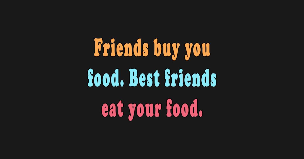 funny best friend quotes friends buy food best friends eat your