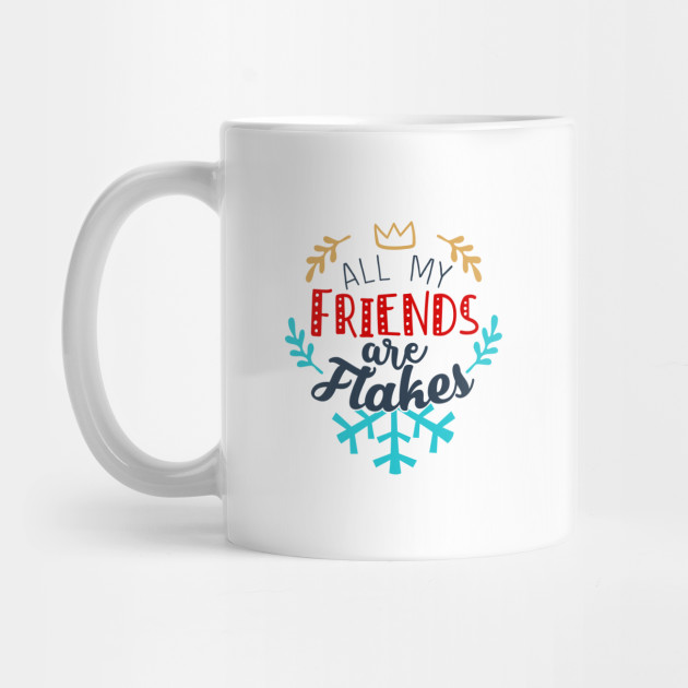 All My Friends Are Flakes All My Friends Are Flakes Christmas Mug Teepublic