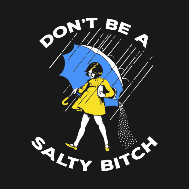 Don't be a salty bitch shirts