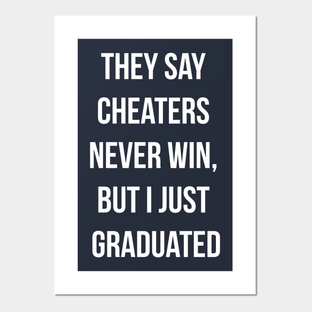 they say cheaters never win but i just graduated funny