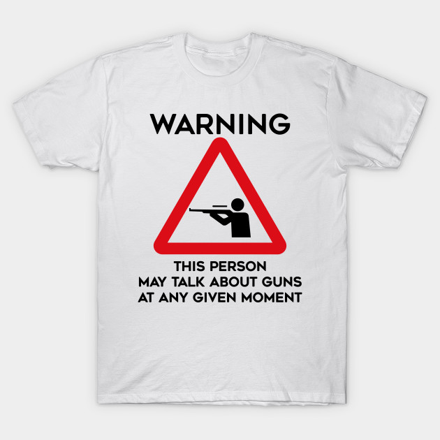 Guns Design Warning This Person May Talk About Guns At Any Given Moment
