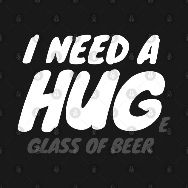 I Need A Huge Glass Of Beer
