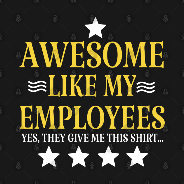 Awesome like my employees , yes they give me this shirt, boss gift idea.