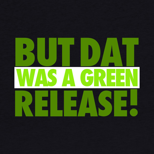 But That Was A Green Release!