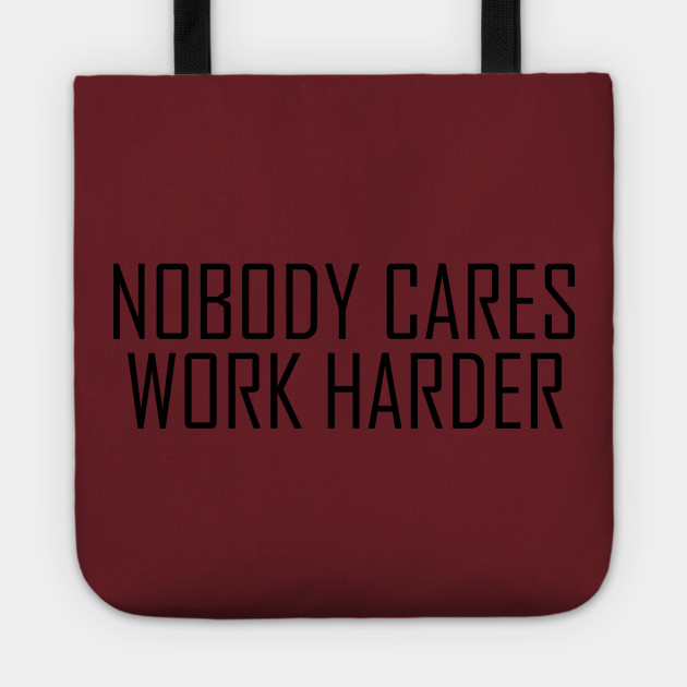 NOBODY CARE WORK HARDER