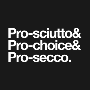 Pro-sciutto & pro-choice & pro-secco t-shirts