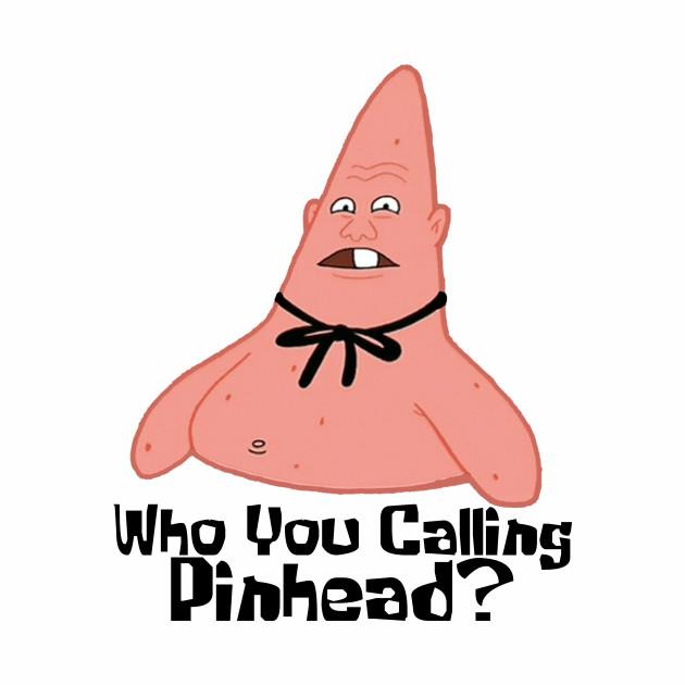 Who You Calling Pinhead?