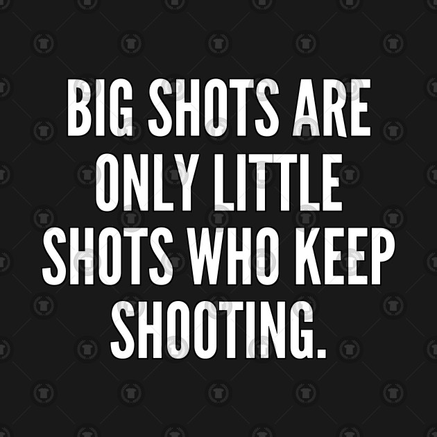 Big shots are only little shots who keep shooting