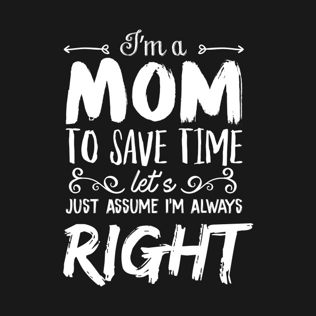 I'm A Mom To Save Time Let's Just Assume I'm Always Right