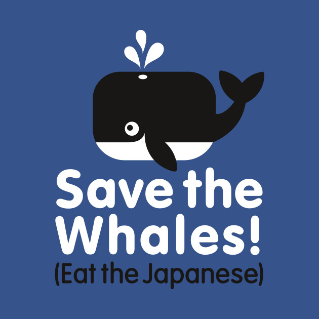 Save the Whales! Eat the Japanese