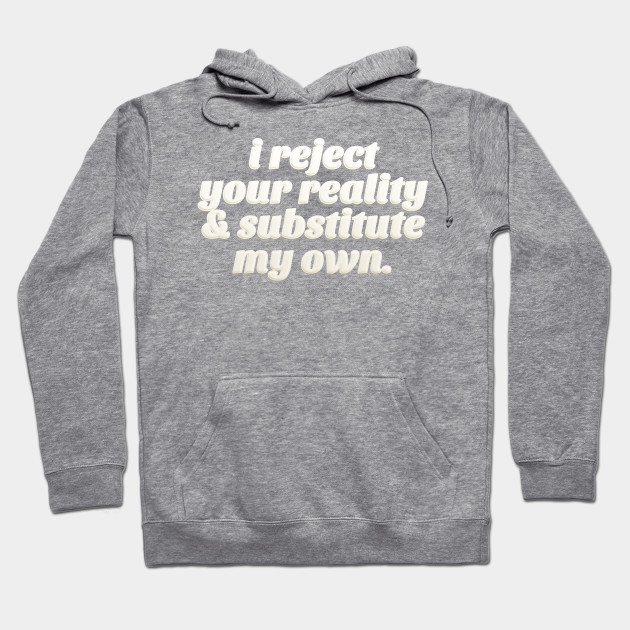 I Reject Your Reality   Substitute My Own - Quote Design Hoodie 8c7fedcb51ae