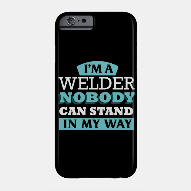 I'm a welder nobody can stand in my way Phone Case