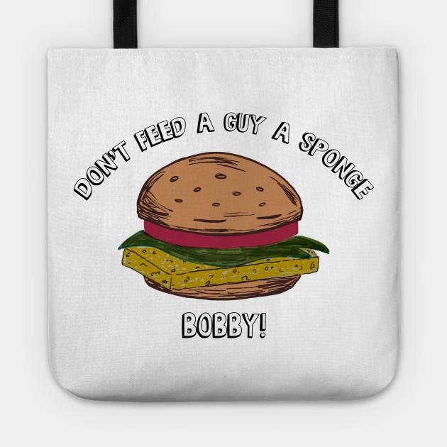 Don't feed a guy a Sponge, Bobby!