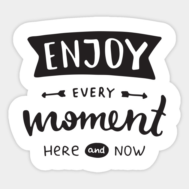 enjoy every moment here and now inspirational saying