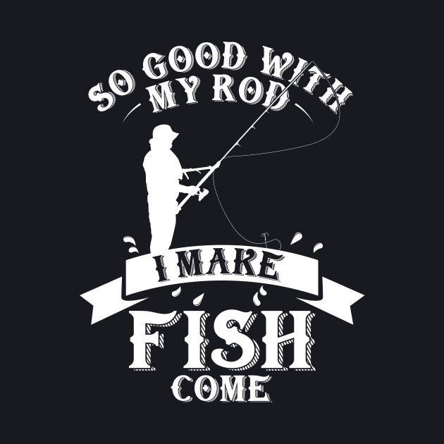 So good with my rod, i make fish come
