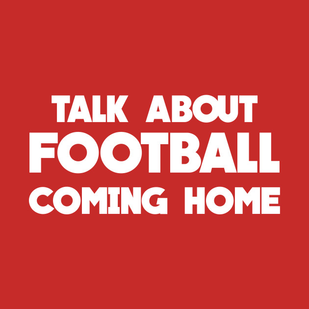 Talk About Football Coming Home