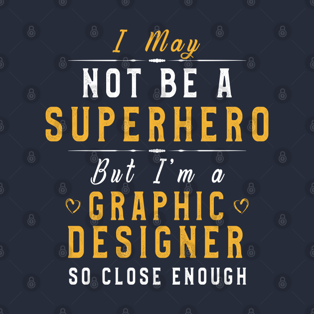 Designer Funny Sayings I May Not Be A Superhero But I'm A Graphic Designer So Close Enough