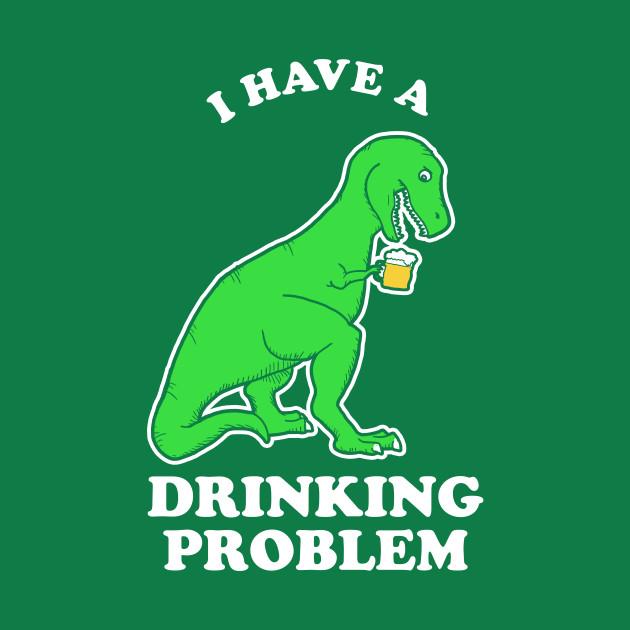 I Have A Drinking Problem T-Rex Dinosaur