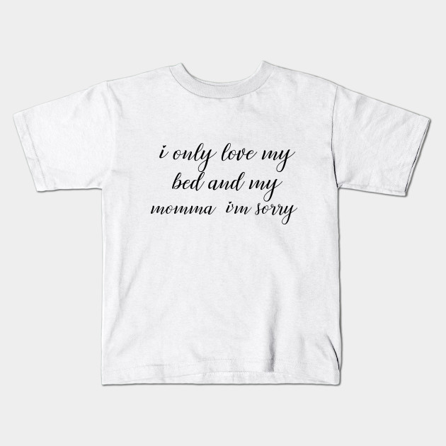 Funny Quotes I Only Love My Bed And My Momma Im Sorry Tshirt Gods