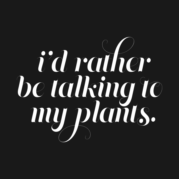 I'd Rather be Talking to my Plants - White