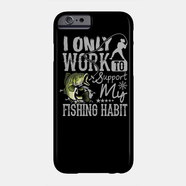 I Only Work to Support My Fishing Habit Funny Gifts for Fishermen Phone Case