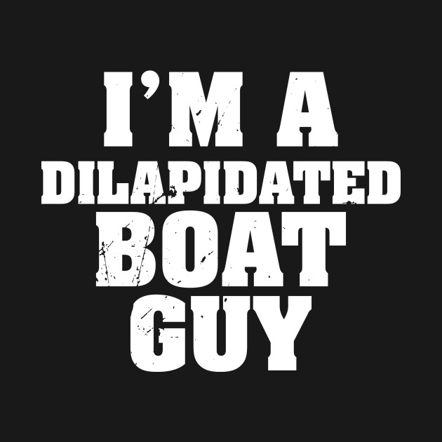 I'm a dilapidated boat guy