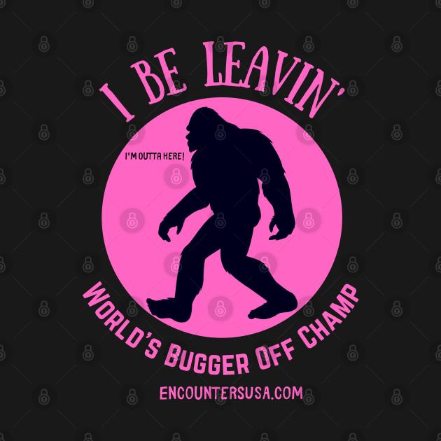 Bigfoot I Be Leavin' Bugger Off World's Champion Design