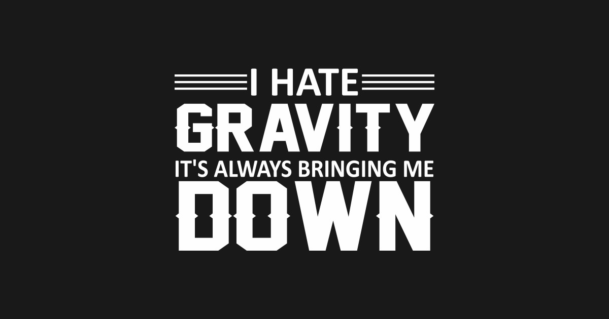 Always Bringing ME Down I Hate Gravity Fleece Sweatshirt