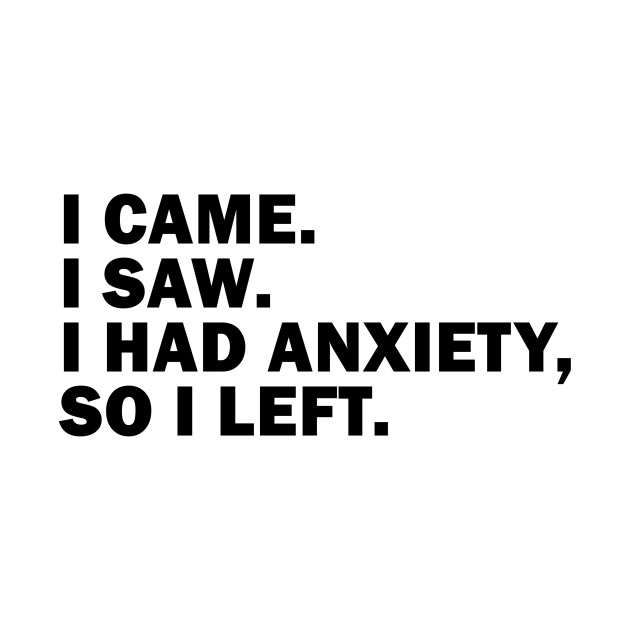 I had Anxiety so I left