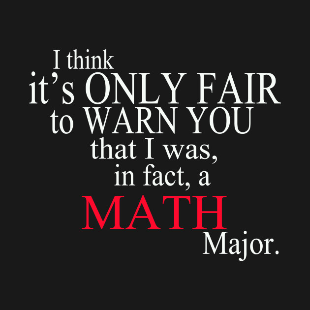 I Think It's Only Fair To Warn You That I Was, In Fact, A Math Major