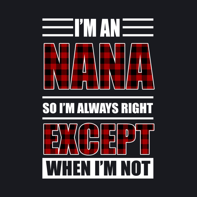 I'm A Nana I'm Always Right Shirt Gift For Grandma