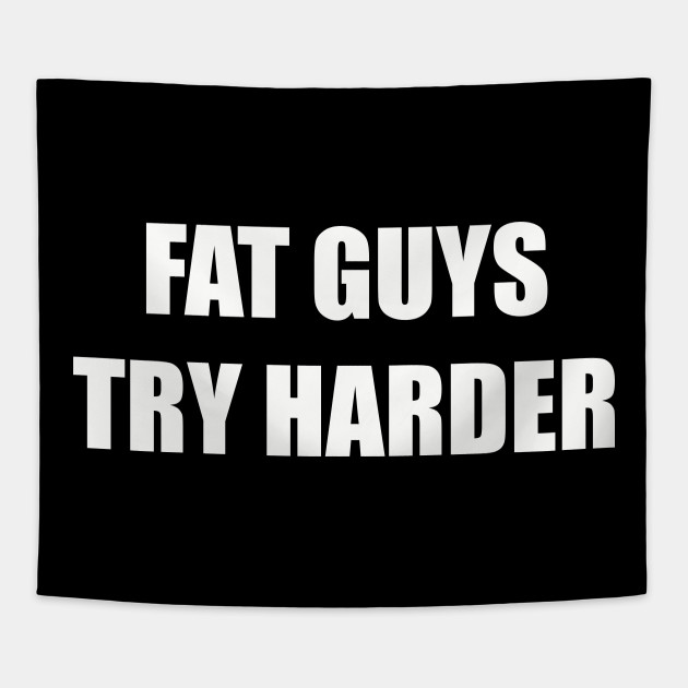 Fat Guys Try Harder Funny Sayings Quotes