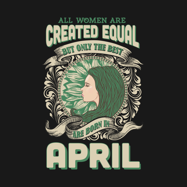 all women are created equal the best born in april all