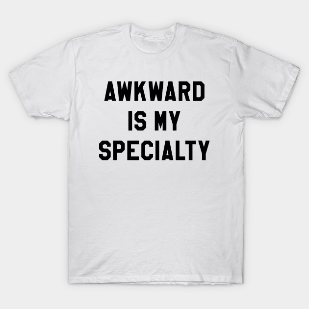 1f02901c9d948 AWKWARD IS MY SPECIALTY