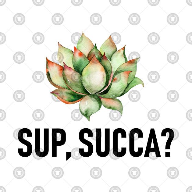 Sup, succa? Succulent pun