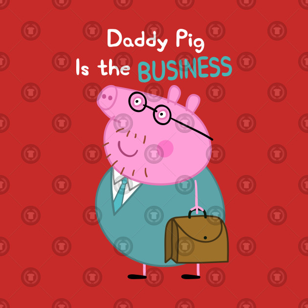 Daddy Pig Is The Business